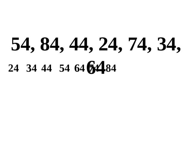 54, 84, 44, 24, 74, 34, 64 24 34 44 54 64 74 84