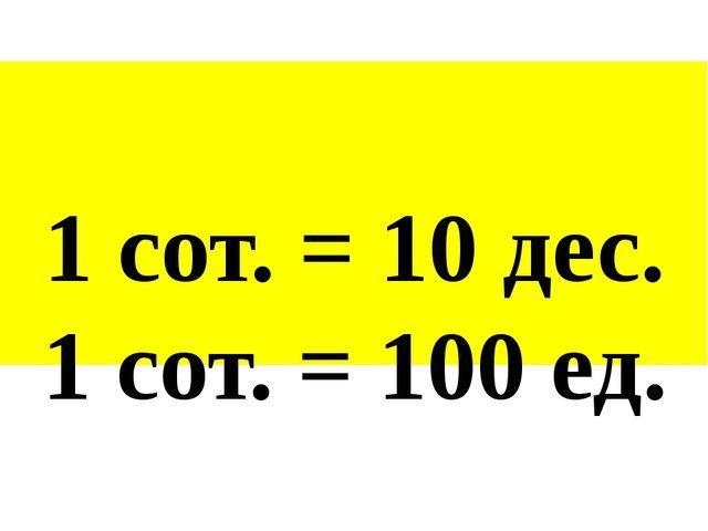 1 сот. = 10 дес. 1 сот. = 100 ед.