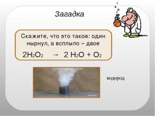 водород Загадка Скажите, что это такое: один нырнул, а всплыло – двое 2H2O2