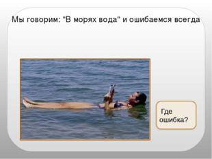 """Где ошибка? Мы говорим: """"В морях вода"""" и ошибаемся всегда"""