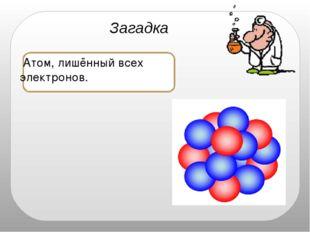 ядро Загадка Атом, лишённый всех электронов.