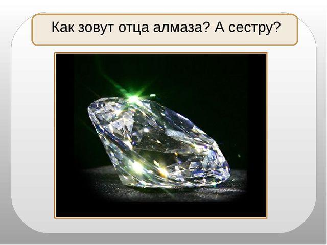 Как зовут отца алмаза? А сестру?