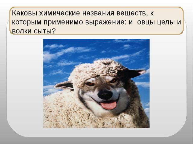 Каковы химические названия веществ, к которым применимо выражение: и овцы це...