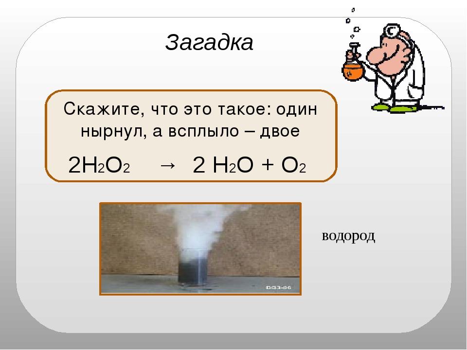 водород Загадка Скажите, что это такое: один нырнул, а всплыло – двое 2H2O2...