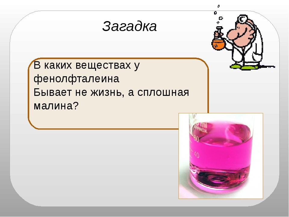 ядро Загадка В каких веществах у фенолфталеина Бывает не жизнь, а сплошная м...