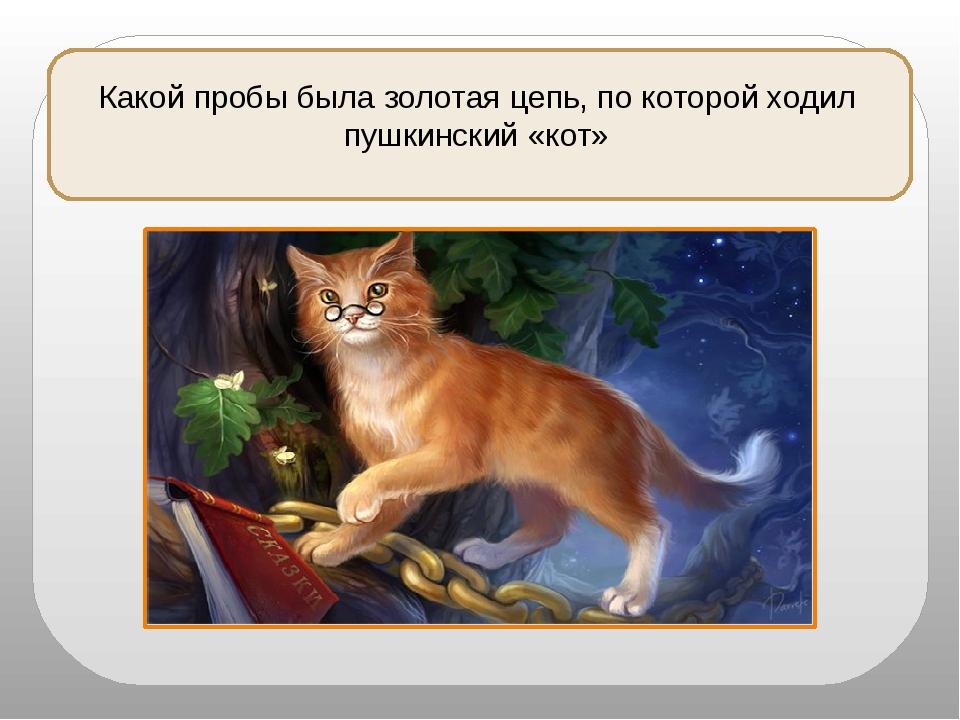 Какой пробы была золотая цепь, по которой ходил пушкинский «кот»