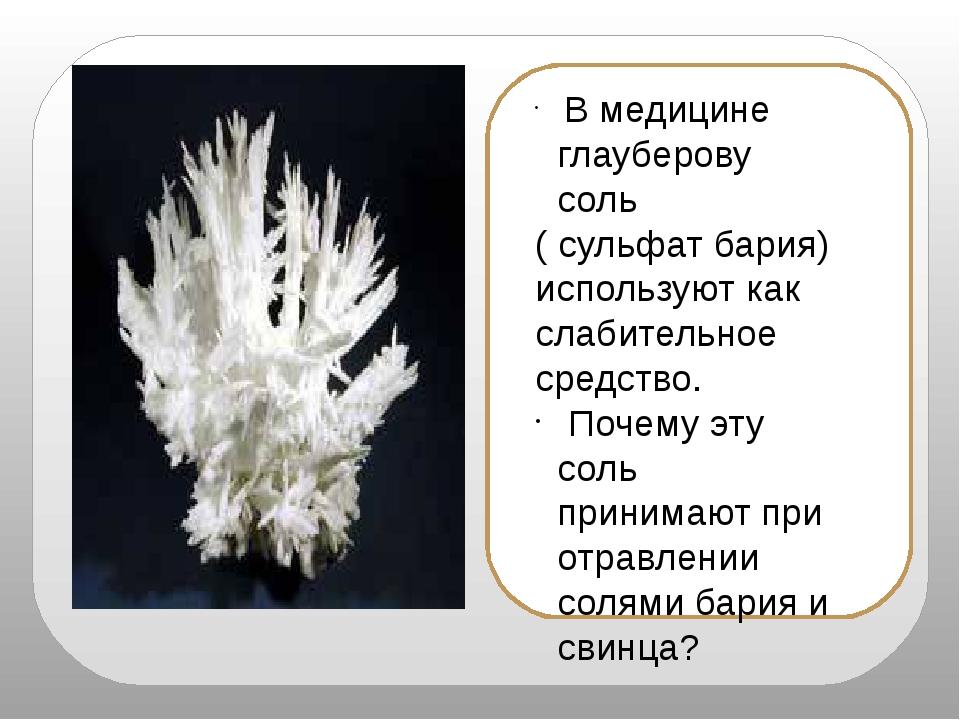 В медицине глауберову соль ( сульфат бария) используют как слабительное сред...