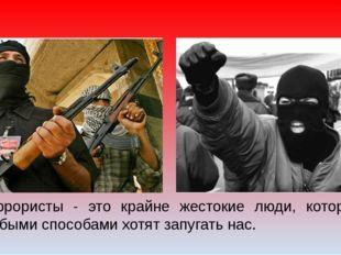 Террористы - это крайне жестокие люди, которые любыми способами хотят запугат
