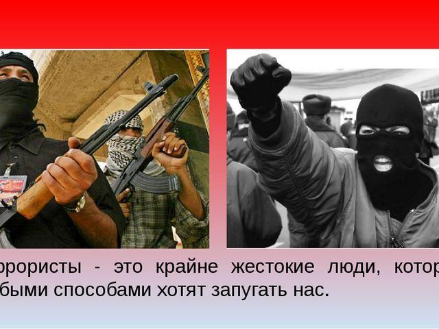 Террористы - это крайне жестокие люди, которые любыми способами хотят запугат...