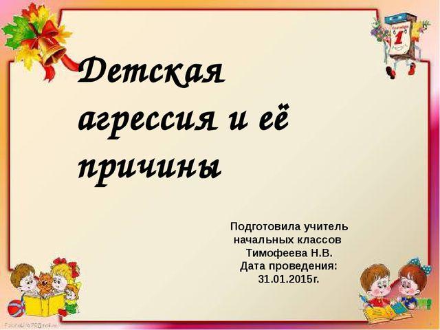 Детская агрессия и её причины Подготовила учитель начальных классов Тимофеев...