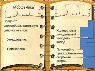 Морфемика Создайте словообразовательную цепочку от слов Холодильник Прискорбн