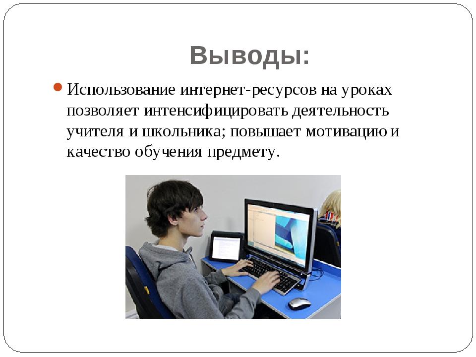 Выводы: Использование интернет-ресурсов на уроках позволяет интенсифицировать...