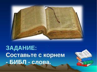 ЗАДАНИЕ: Составьте с корнем - БИБЛ - слова.