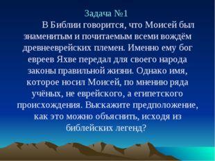 Задача №1 В Библии говорится, что Моисей был знаменитым и почитаемым всеми