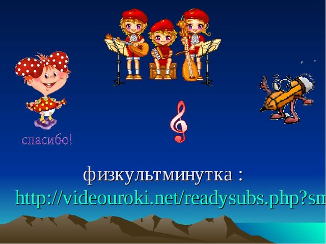 физкультминутка : http://videouroki.net/readysubs.php?smartemail=chebakov.val