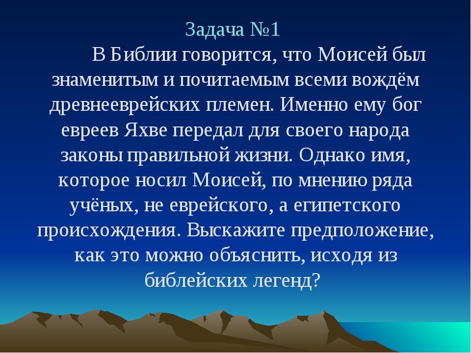 Задача №1 В Библии говорится, что Моисей был знаменитым и почитаемым всеми...