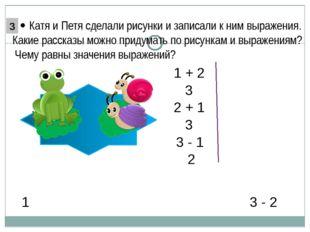 3 - 2 1 1 + 2 2 + 1 3 3 3 - 1 2  Катя и Петя сделали рисунки и записали к н