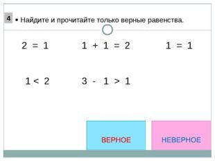 1 + 1 = 2 2 = 1 1 < 2 1 = 1  Найдите и прочитайте только верные равенства.