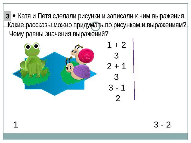 3 - 2 1 1 + 2 2 + 1 3 3 3 - 1 2  Катя и Петя сделали рисунки и записали к н...