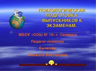 ПСИХОЛОГИЧЕСКАЯ ПОДГОТОВКА ВЫПУСКНИКОВ К ЭКЗАМЕНАМ. МБОУ «СОШ № 15» г. Салава