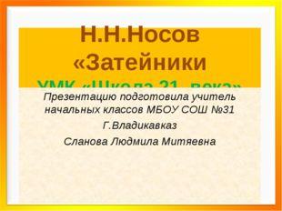 Н.Н.Носов «Затейники УМК «Школа 21 века» Презентацию подготовила учитель нача