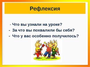 Рефлексия - Что вы узнали на уроке? - За что вы похвалили бы себя? - Что у ва