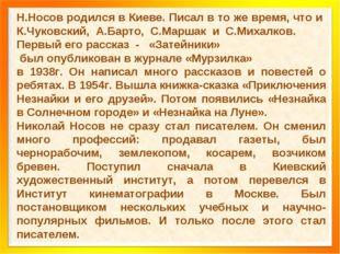 Н.Носов родился в Киеве. Писал в то же время, что и К.Чуковский, А.Барто, С.М