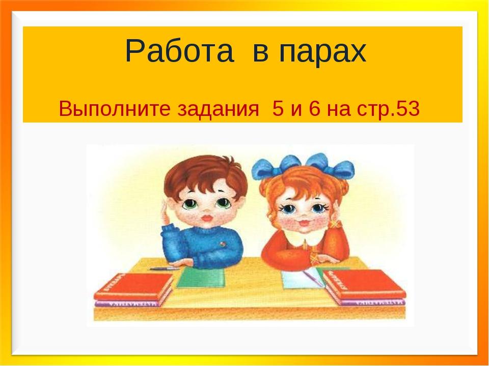 Работа в парах Выполните задания 5 и 6 на стр.53
