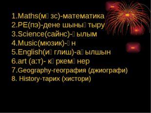 Maths(мәзс)-математика PE(пэ)-дене шынықтыру Science(сайнс)-ғылым Music(мюзик