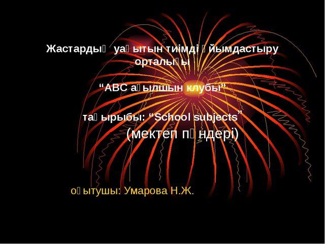 """оқытушы: Умарова Н.Ж. Жастардың уақытын тиімді ұйымдастыру орталығы """"АВС ағы..."""