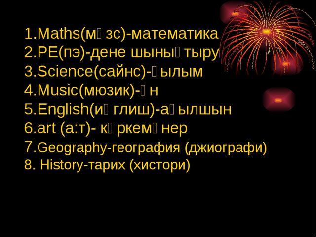 Maths(мәзс)-математика PE(пэ)-дене шынықтыру Science(сайнс)-ғылым Music(мюзик...