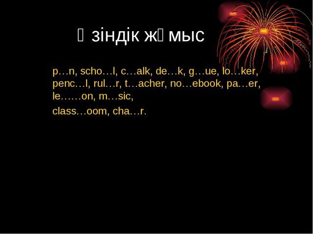 Өзіндік жұмыс p…n, scho…l, c…alk, de…k, g…ue, lo…ker, penc…l, rul…r, t…acher,...