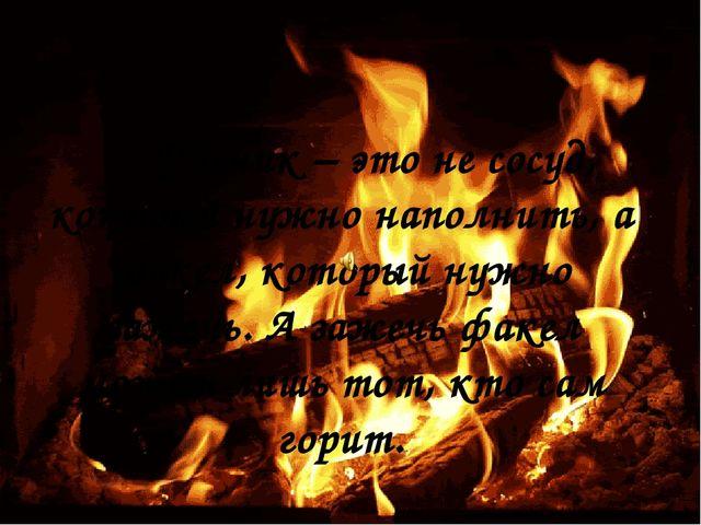 Ученик – это не сосуд, который нужно наполнить, а факел, который нужно заж...