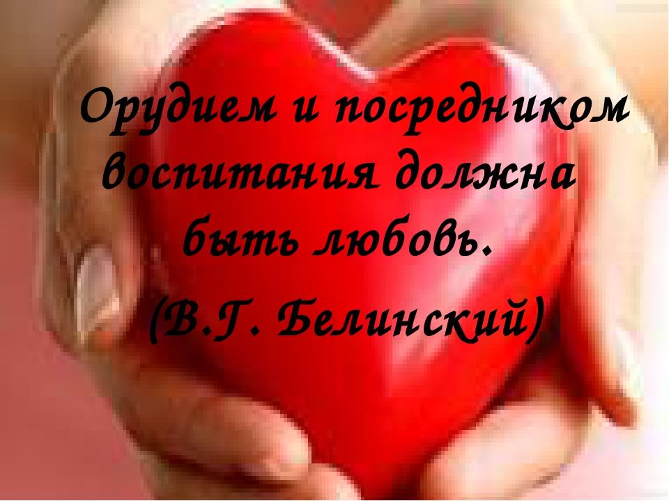Орудием и посредником воспитания должна быть любовь. (В.Г. Белинский)