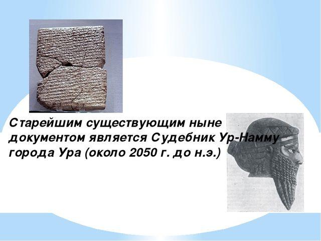 Старейшим существующим ныне документом является Судебник Ур-Намму города Ура...