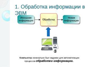 1. Обработка информации в ЭВМ Компьютер изначально был задуман для автоматиза