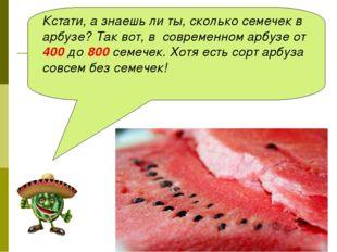 Кстати, а знаешь ли ты, сколько семечек в арбузе? Так вот, в современном арбу