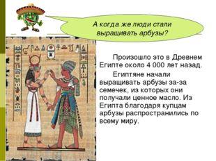 Произошло это в Древнем Египте около 4 000 лет назад. Египтяне начали