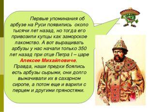 Первые упоминания об арбузе на Руси появились около тысячи лет назад, но то