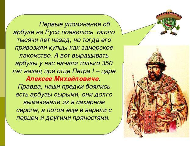 Первые упоминания об арбузе на Руси появились около тысячи лет назад, но то...