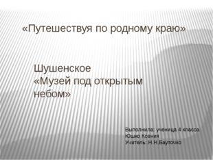 «Путешествуя по родному краю» Шушенское «Музей под открытым небом» Выполнила: