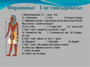 Фараонның 1-ш тапсырмасы: 1.Жер шарындағ ең ұзын өзен А) Амазонка