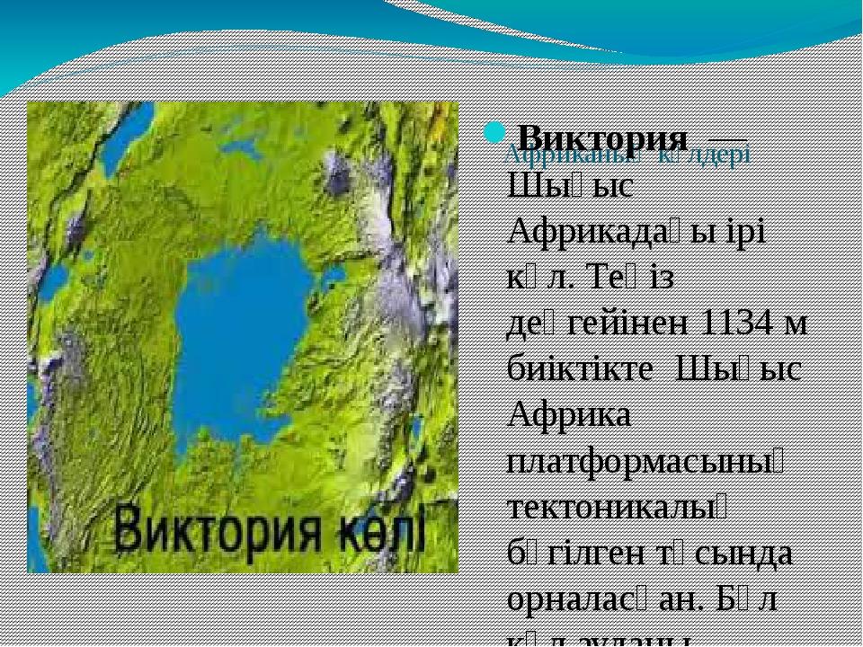 Африканың көлдері Виктория— Шығыс Африкадағы ірі көл. Теңіз деңгейінен 113...