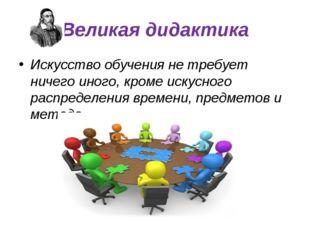 Великая дидактика Искусство обучения не требует ничего иного, кроме искусного