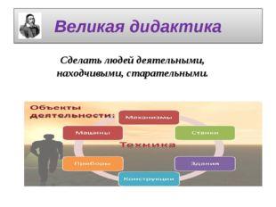 Великая дидактика Сделать людей деятельными, находчивыми, старательными.