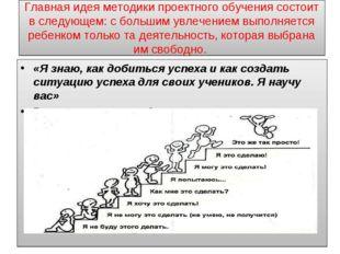 Главная идея методики проектного обучения состоит в следующем: с большим увле