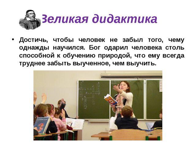 Великая дидактика Достичь, чтобы человек не забыл того, чему однажды научился...