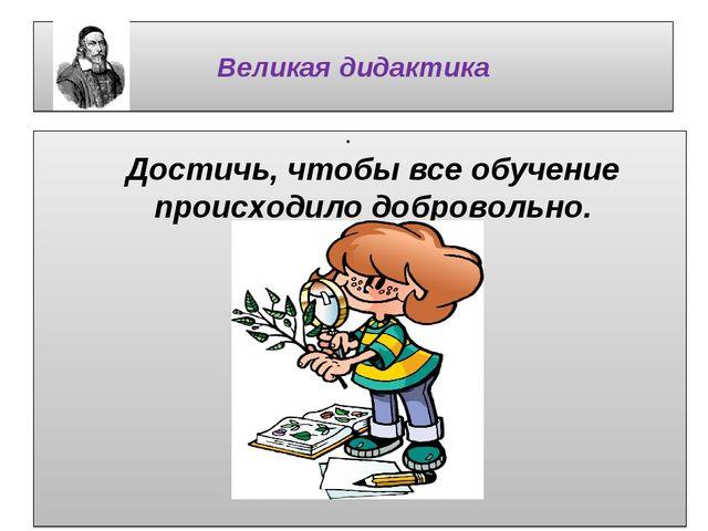 Великая дидактика Достичь, чтобы все обучение происходило добровольно.