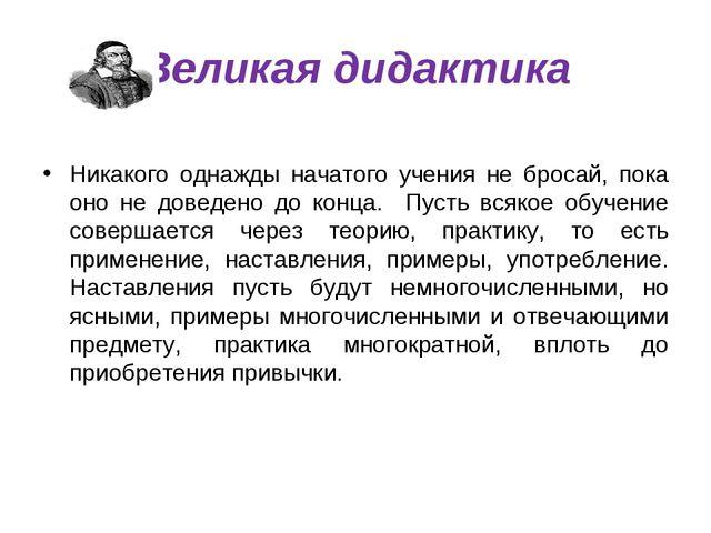 Великая дидактика Никакого однажды начатого учения не бросай, пока оно не дов...