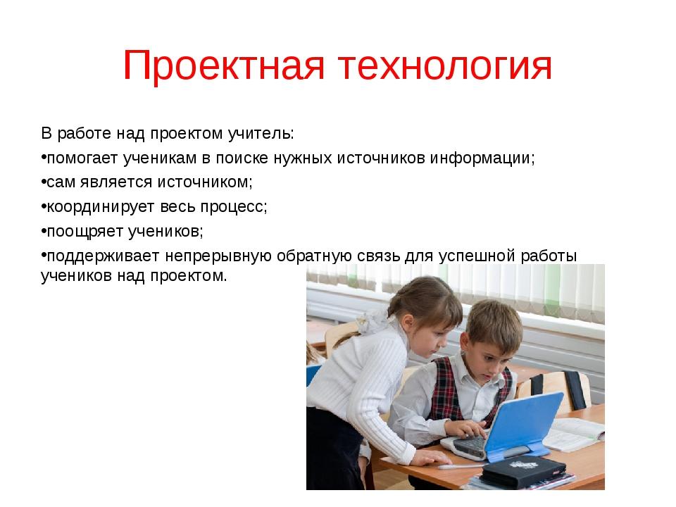 Проектная технология В работе над проектом учитель: помогает ученикам в поиск...